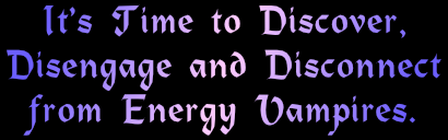 time to discover, disengage and disconnect from energy vampires